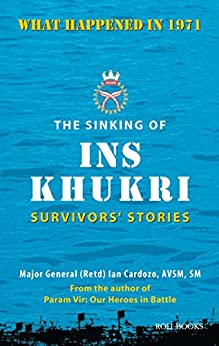 The Sinking of INS Khukri: Survivor's Stories: Survivors Stories by [Cardozo, Major General Ian]