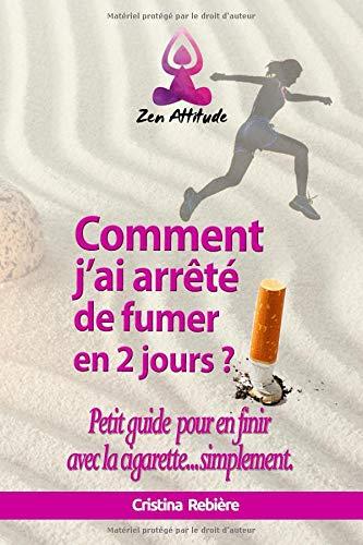 Comment j'ai arrêté de fumer en 2 jours?: Petit guide pour en finir avec la cigarette...simplement par Cristina Rebière