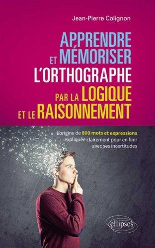 Apprendre et Mémoriser l'Orthographe par la Logique et le Raisonnement. l'Origine de 800 Mots et Expressions
