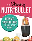 The Skinny NUTRIBULLET Ultimate Smoothie Book: 150 quick and easy recipes for health and vitality