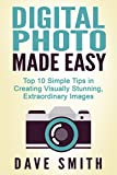 PHOTOGRAPHY: Digital Photo Made Easy - Top 10 Simple Tips in Creating Visually Stunning, Extraordinary Images