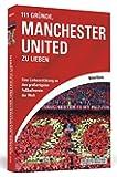 111 Gründe, Manchester United zu lieben: Eine Liebeserklärung an den großartigsten Fußballverein der Welt