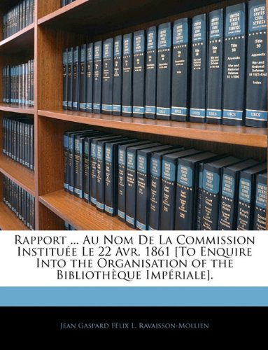 Rapport ... Au Nom de La Commission Institue Le 22 Avr. 1861 [To Enquire Into the Organisation of the Bibliothque Impriale].