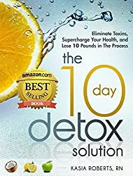 The 10 Day Detox Solution: Eliminate Toxins, Supercharge Your Health and Lose 10 Pounds in the Process! (English Edition)