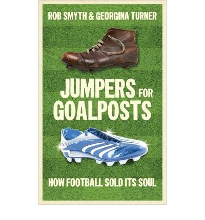 [(Jumpers for Goalposts: How Football Sold Its Soul)] [Author: Rob Smyth] published on (December, 2011)