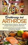 Ernährung bei Arthrose: Die richtige Arthrose Ernährung: Wie Sie mit der richtigen Ernährung Arthrose selbst heilen: Das Arthrose Kochbuch mit leckeren, schnellen und einfachen Rezepten -