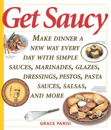 Get Saucy: Make Dinner A New Way Every Day With Simple Sauces, Marinades, Dressings, Glazes, Pestos, Pasta Sauc (Non) by Parisi, Grace (2005) Paperback
