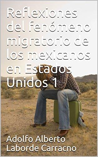 Reflexiones del fenómeno migratorio de los mexicanos en Estados Unidos 1 por Adolfo Alberto  Laborde Carracno