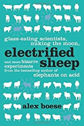 Electrified Sheep: Glass-eating Scientists, Nuking the Moon, and More Bizarre Experiments by Alex Boese (2012-06-05)