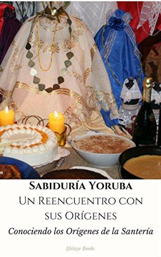 Sabiduría Yoruba. Un Reencuentro con sus Orígenes: Conociendo los Orígenes de la Santería par Ifalaye Books