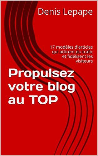 Propulsez votre blog au TOP: 17 modèles d'articles qui attirent du trafic et fidélisent les visiteurs