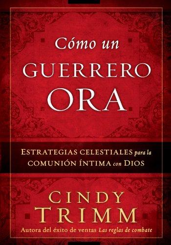 Cómo Un Guerrero Ora: Estrategias celestiales para la comunión íntima con Dios por Cindy Trimm