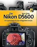 Die Nikon D5600: 44 Expertentipps für den erfolgreichen Einsatz - Björn Thiele