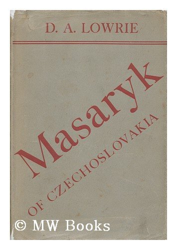 Masaryk of Czechoslovakia; a Life of Tomas G. Masaryk, First President of the Czechoslovak Republic