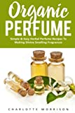 Best Smelling Perfumes - Organic Perfume: Simple & Easy Herbal Perfume Recipes Review
