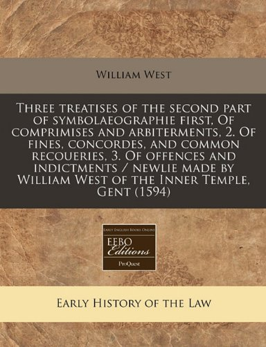 Three treatises of the second part of symbolaeographie first, Of comprimises and arbiterments, 2. Of fines, concordes, and common recoueries, 3. Of ... William West of the Inner Temple, Gent (1594)