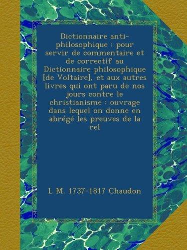 Dictionnaire anti-philosophique : pour servir de commentaire et de correctif au Dictionnaire philosophique [de Voltaire], et aux autres livres qui ont on donne en abrégé les preuves de la rel