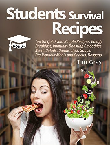 Students Survival Recipes: Top 55 Quick and Simple Recipes: Energy Breakfast, Immunity Boosting Smoothies, Meat, Salads, Sandwiches, Soups, Pre-Workout Meals and Snacks, Desserts (English Edition)