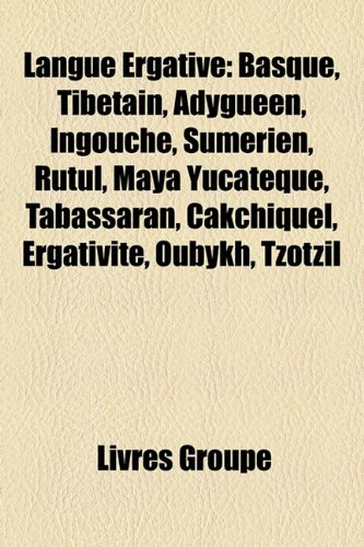 Langue Ergative: Basque, Tibetain, Adygueen, Ingouche, Sumerien, Rutul, Maya Yucateque, Tabassaran, Cakchiquel, Ergativite, Oubykh, Tzo