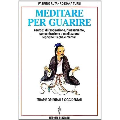 Meditare Per Guarire. Terapie Orientali E Occidentali. Esercizi Di Respirazione, Rilassamento, Concentrazione E Meditazione. Tecniche Fisiche E Mentali