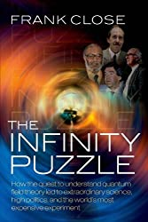 The Infinity Puzzle: How the quest to understand quantum field theory led to extraordinary science, high politics, and the world's most expensive experiment by Frank Close (2011-10-27)