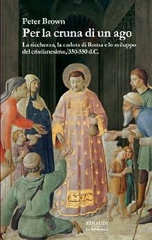 Per la cruna di un ago: La ricchezza, la caduta di Roma e lo sviluppo del cristianesimo, 350-550 d.C. (La biblioteca Vol. 7) di [Brown, Peter]