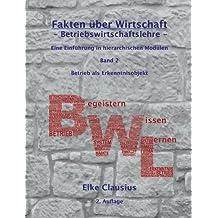 Fakten über Wirtschaft - Band 2 - BetriebsWirtschaftsLehre -: Eine Einführung in hierarchischen Modulen - Betrieb als Erkenntnisobjekt der BWL