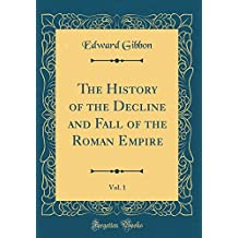 The History of the Decline and Fall of the Roman Empire, Vol. 1 (Classic Reprint)