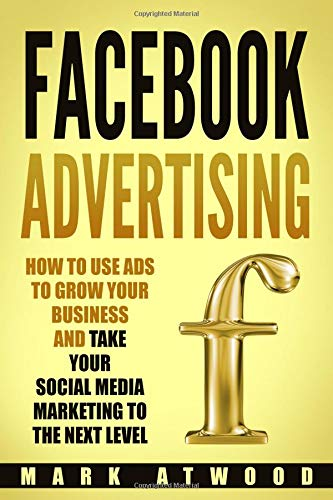Facebook Advertising: How to Use Ads to Grow Your Business and Take Your Social Media Marketing to the Next Level (Facebook ads, Band 1)