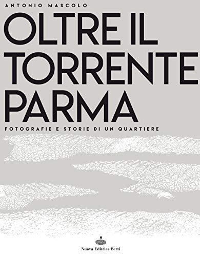 Oltre il torrente Parma. Fotografie e storie di un quartiere. Ediz. illustrata di Antonio Mascolo