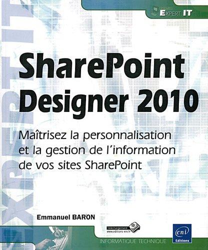 SharePoint Designer 2010 - Maîtrisez la personnalisation et la gestion de l'information de vos sites SharePoint par Emmanuel BARON