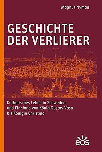 Geschichte der Verlierer: Katholisches Leben in Schweden und Finnland von König Gustav Vasa bis Königin Christina Christina Königin