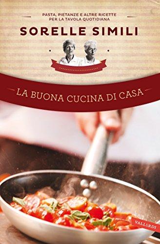 La buona cucina di casa: Pasta, pietanze e altre ricette per la tavola quotidiana - Quotidiano Casa