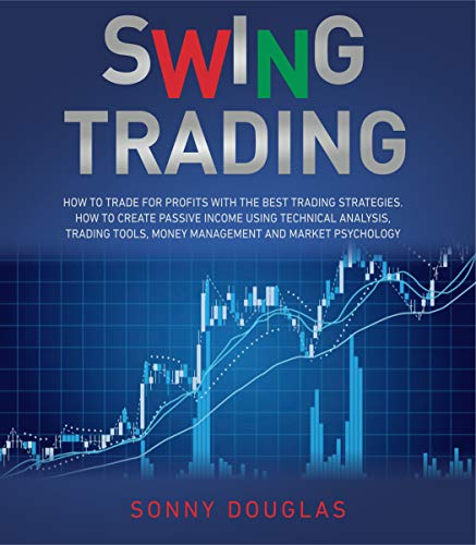 SWING TRADING: How to Trade for Profits with the Best Trading Strategies. How to Create Passive Income Using Technical Analysis, Trading Tools, Money Management and Market Psychology (English Edition)