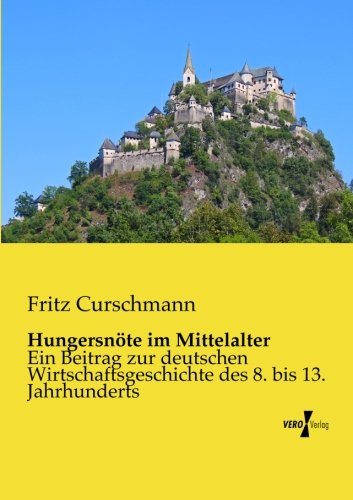 Hungersnoete im Mittelalter: Ein Beitrag zur deutschen Wirtschaftsgeschichte des 8. bis 13. Jahrhunderts