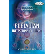Pleiadian Initiations of Light: A Guide to Energetically Awaken You to the Pleiadian Prophecies for Healing and Resurrection