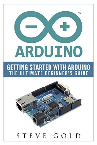 Arduino: Getting Started With Arduino: The Ultimate Beginner's Guide (Arduino 101, Arduino...