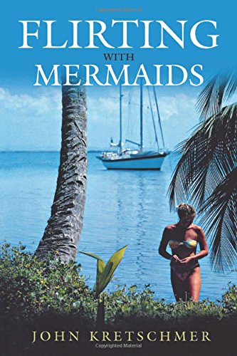 Flirting with Mermaids: The Unpredictable Life of a Sailboat Delivery Skipper: The Unpredictable Life of a Sailboat Skipper