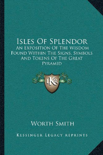 Isles of Splendor: An Exposition of the Wisdom Found Within the Signs, Symbols and Tokens of the Great Pyramid