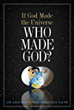 If God Made the Universe, Who Made God?: 130 Arguments for Christian Faith (English Edition)