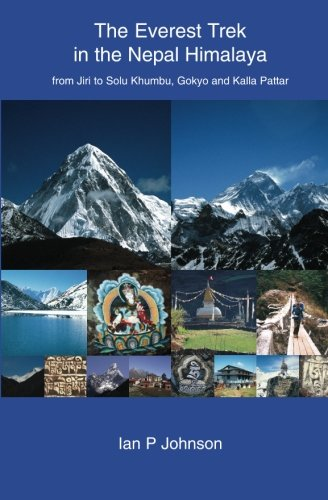 The Everest Trek: The Everest Trek in the Nepal Himalaya from Jiri to Solu Khumbu, Gokyo and Kalla Pattar por Ian P Johnson