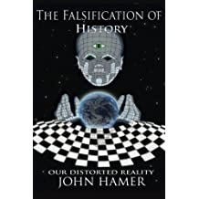 By John Hamer The Falsification of History: Our Distorted Reality