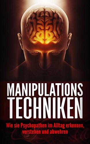 Manipulationstechniken: Wie Sie Psychopathen im Alltag erkennen, verstehen und abwehren