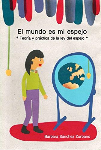 El mundo es mi espejo: Teoría y práctica de la ley del espejo por Bárbara Sánchez