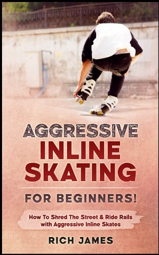 Aggressive Inline Skating: For Beginners! How To Shred The Street & Ride Rails with Aggressive Inline Skates por Rich James