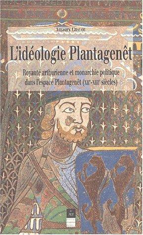 L'idéologie Plantagenêt. Royauté arthurienne et monarchie politique dans l'espace Plantagenêt (XIIème-XIIIème siècles) par Amaury Chauou