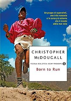 Born to Run: Un gruppo di superatleti, una tribù nascosta e la corsa pi estrema che il mondo abbia mai visto di [McDougall, Christopher]