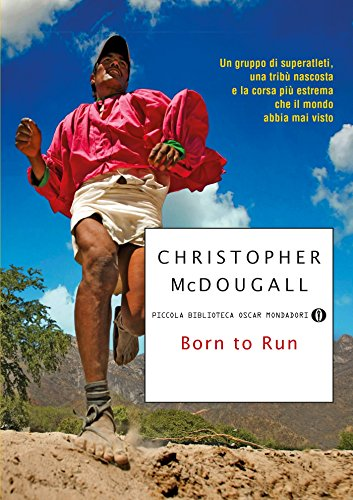 Born to Run: Un gruppo di superatleti, una tribù nascosta e la corsa pi estrema che il mondo abbia mai visto