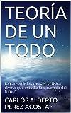TEORÍA DE UN TODO: La causa de las causas, la física divina que estudia la dinámica del futuro. (Spanish Edition)