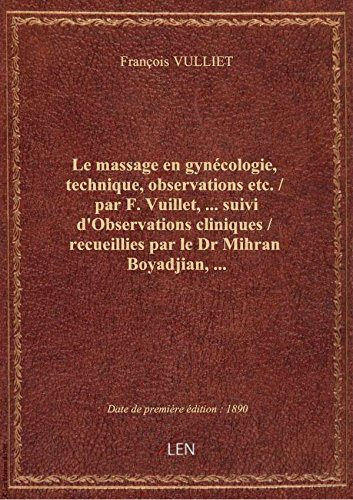 Le massage en gynécologie, technique, observations etc. / par F. Vuillet,.... suivi d'Observations c